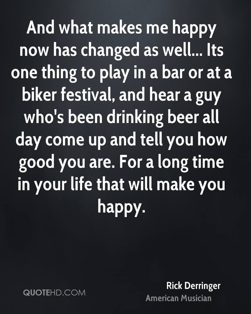 And what makes me happy now has changed as well... Its one thing to play in a bar or at a biker festival, and hear a guy who's been drinking beer all day come up and tell you how good you are. For a long time in your life that will make you happy.