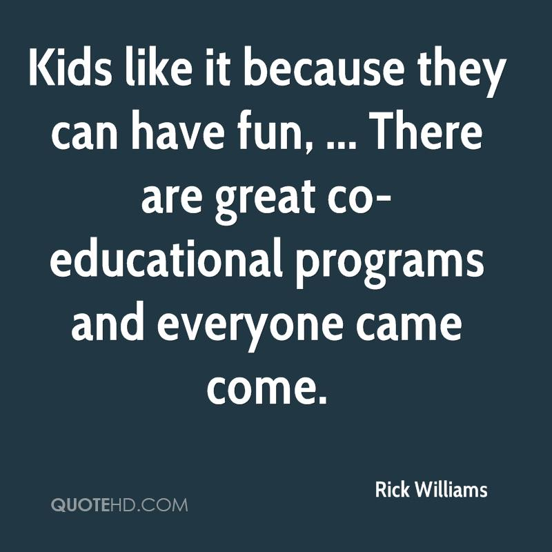 Kids like it because they can have fun, ... There are great co-educational programs and everyone came come.