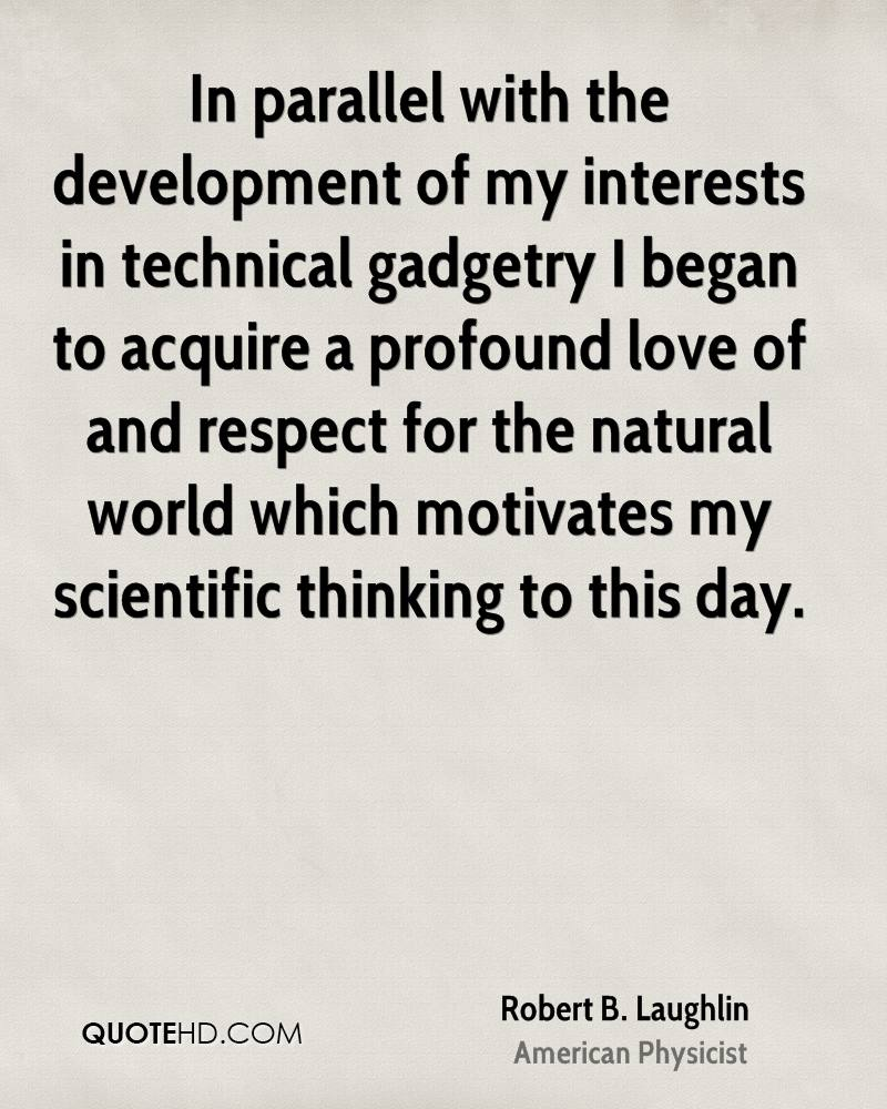 In parallel with the development of my interests in technical gadgetry I began to acquire a profound love of and respect for the natural world which motivates my scientific thinking to this day.