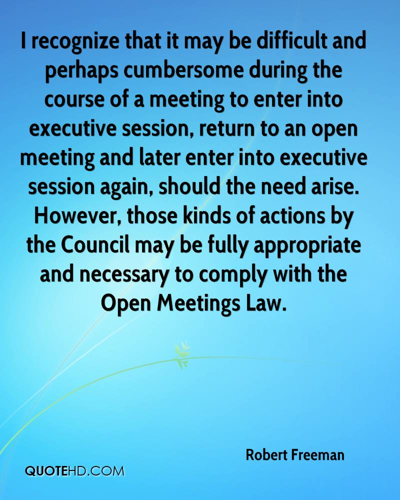 I recognize that it may be difficult and perhaps cumbersome during the course of a meeting to enter into executive session, return to an open meeting and later enter into executive session again, should the need arise. However, those kinds of actions by the Council may be fully appropriate and necessary to comply with the Open Meetings Law.
