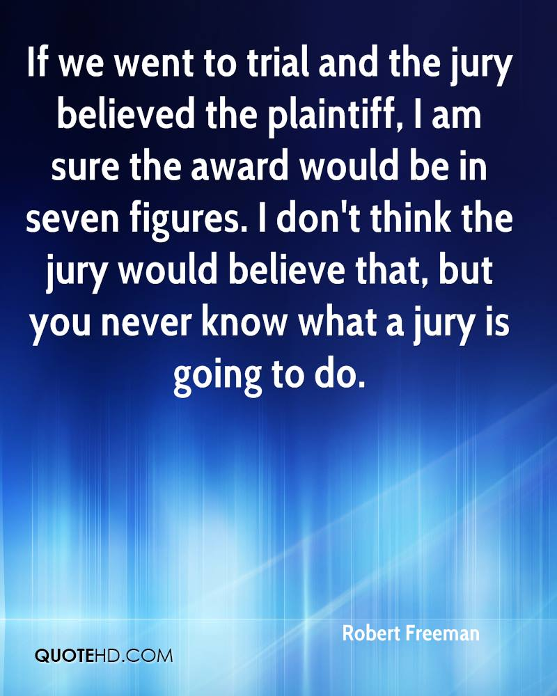 If we went to trial and the jury believed the plaintiff, I am sure the award would be in seven figures. I don't think the jury would believe that, but you never know what a jury is going to do.