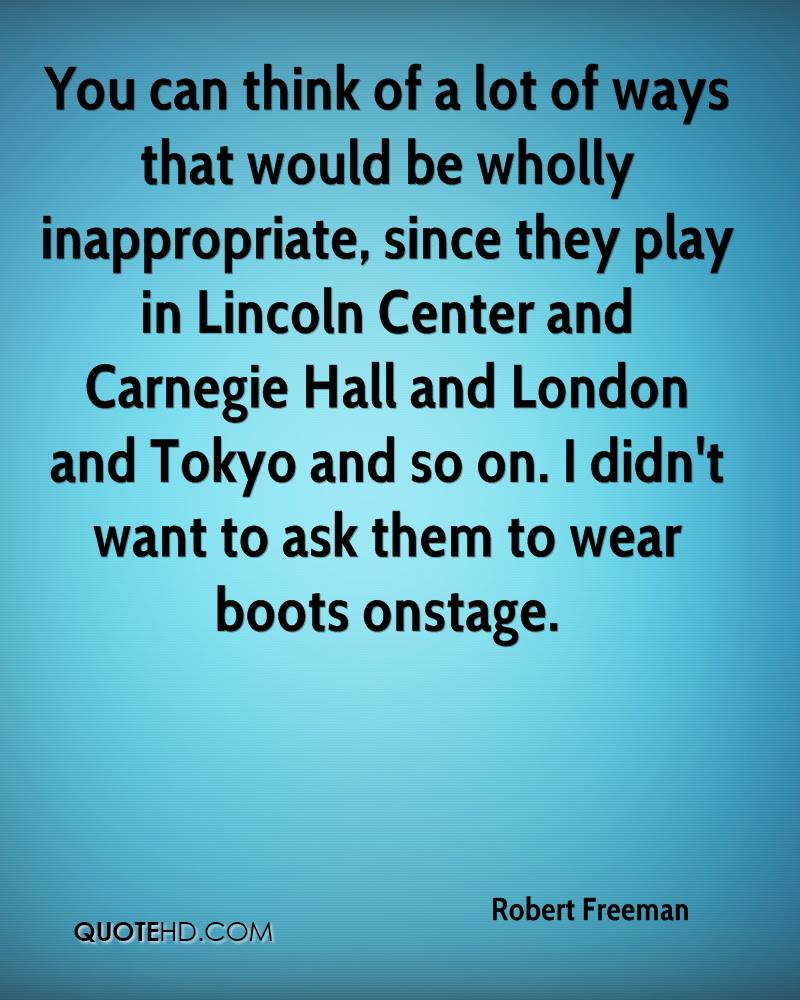 You can think of a lot of ways that would be wholly inappropriate, since they play in Lincoln Center and Carnegie Hall and London and Tokyo and so on. I didn't want to ask them to wear boots onstage.