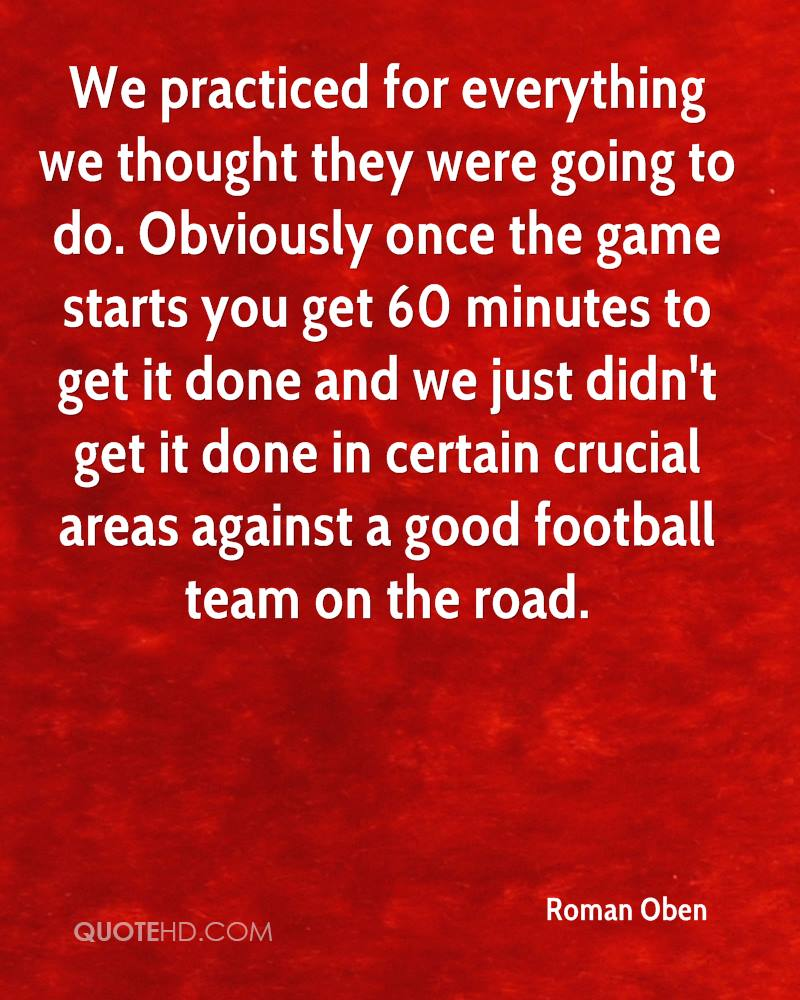 We practiced for everything we thought they were going to do. Obviously once the game starts you get 60 minutes to get it done and we just didn't get it done in certain crucial areas against a good football team on the road.