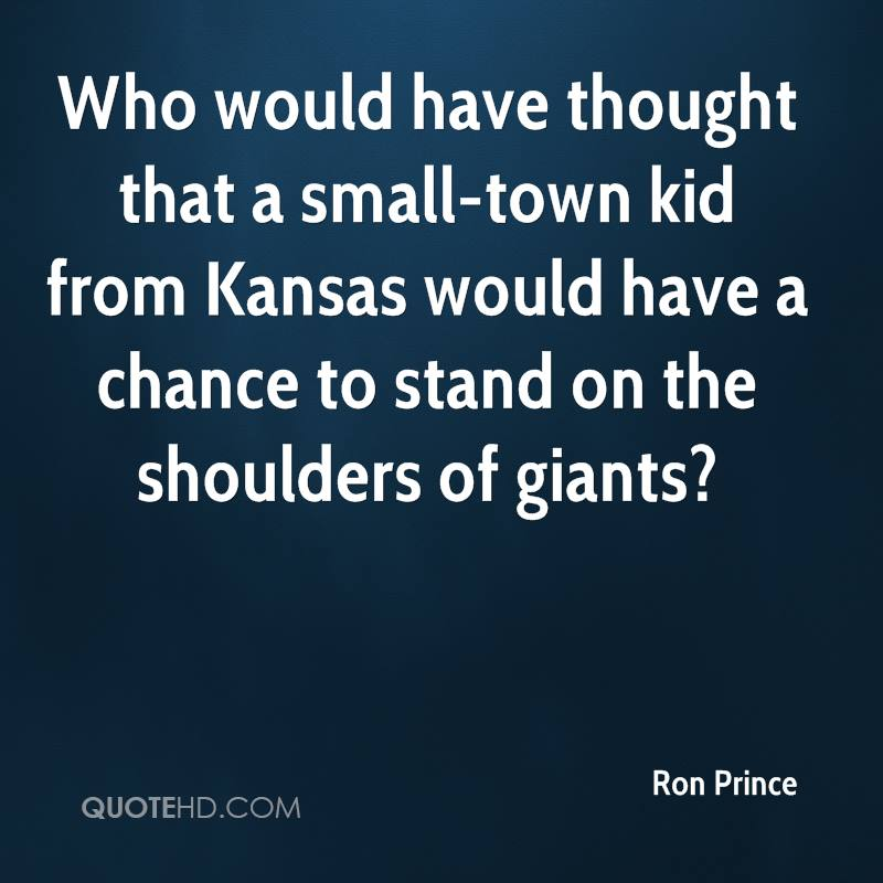Who would have thought that a small-town kid from Kansas would have a chance to stand on the shoulders of giants?