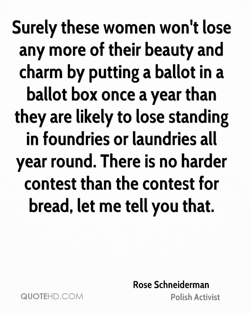 Surely these women won't lose any more of their beauty and charm by putting a ballot in a ballot box once a year than they are likely to lose standing in foundries or laundries all year round. There is no harder contest than the contest for bread, let me tell you that.
