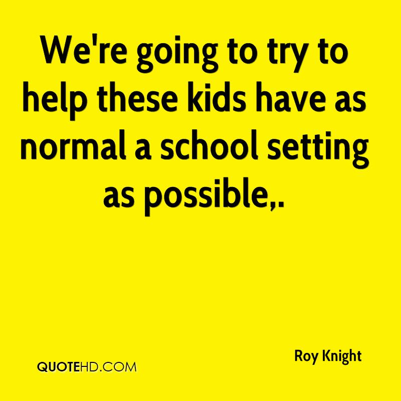 We're going to try to help these kids have as normal a school setting as possible.