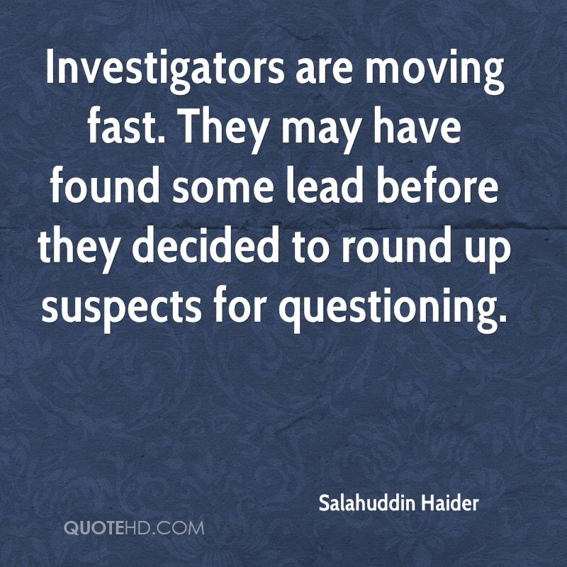 Investigators are moving fast. They may have found some lead before they decided to round up suspects for questioning.