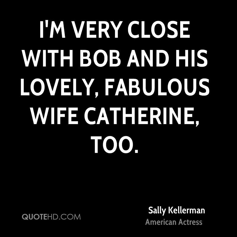 I'm very close with Bob and his lovely, fabulous wife Catherine, too.
