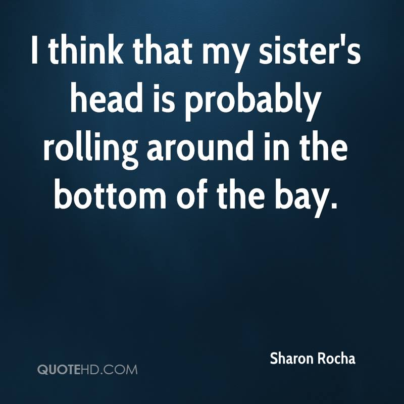 I think that my sister's head is probably rolling around in the bottom of the bay.