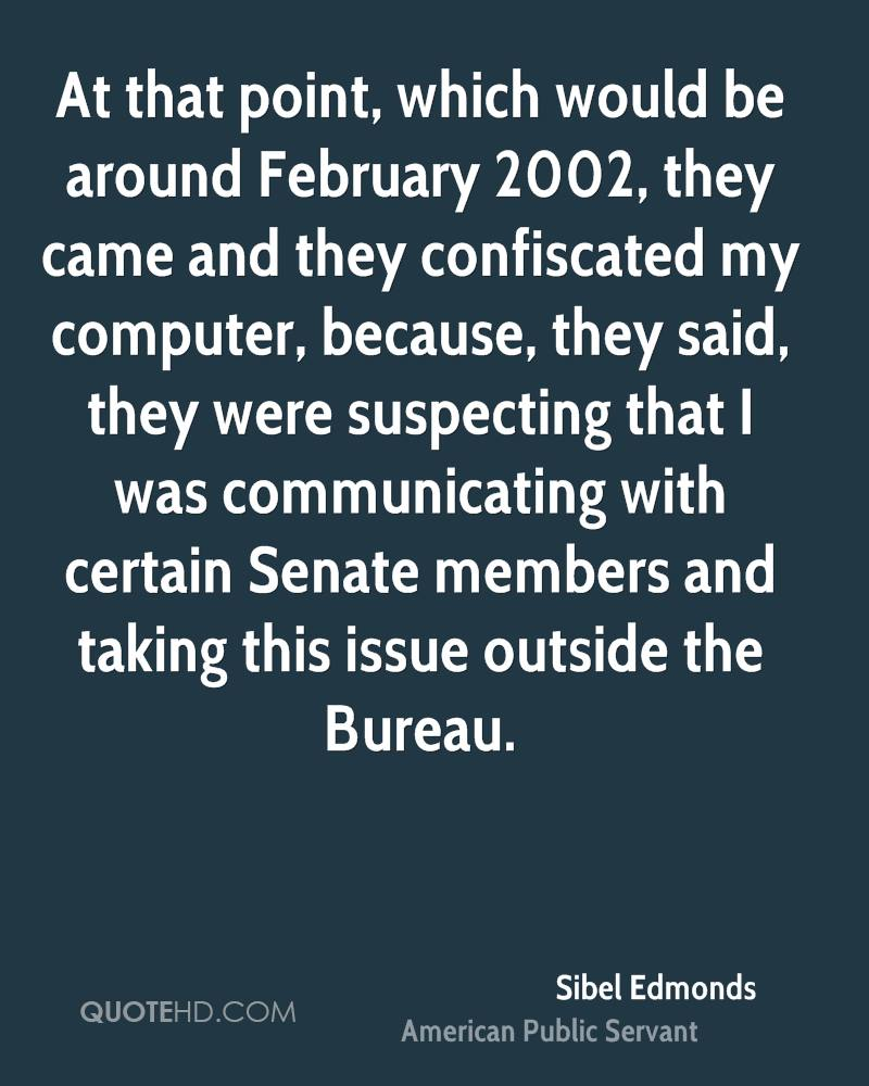 At that point, which would be around February 2002, they came and they confiscated my computer, because, they said, they were suspecting that I was communicating with certain Senate members and taking this issue outside the Bureau.