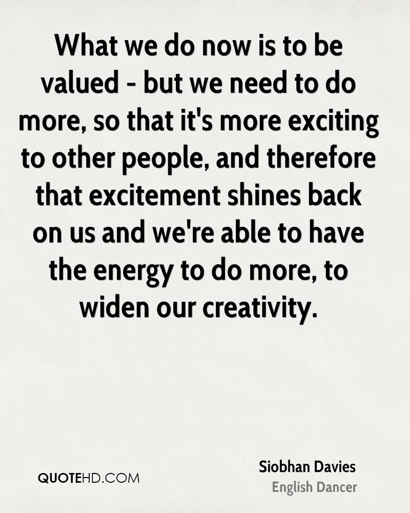 What we do now is to be valued - but we need to do more, so that it's more exciting to other people, and therefore that excitement shines back on us and we're able to have the energy to do more, to widen our creativity.