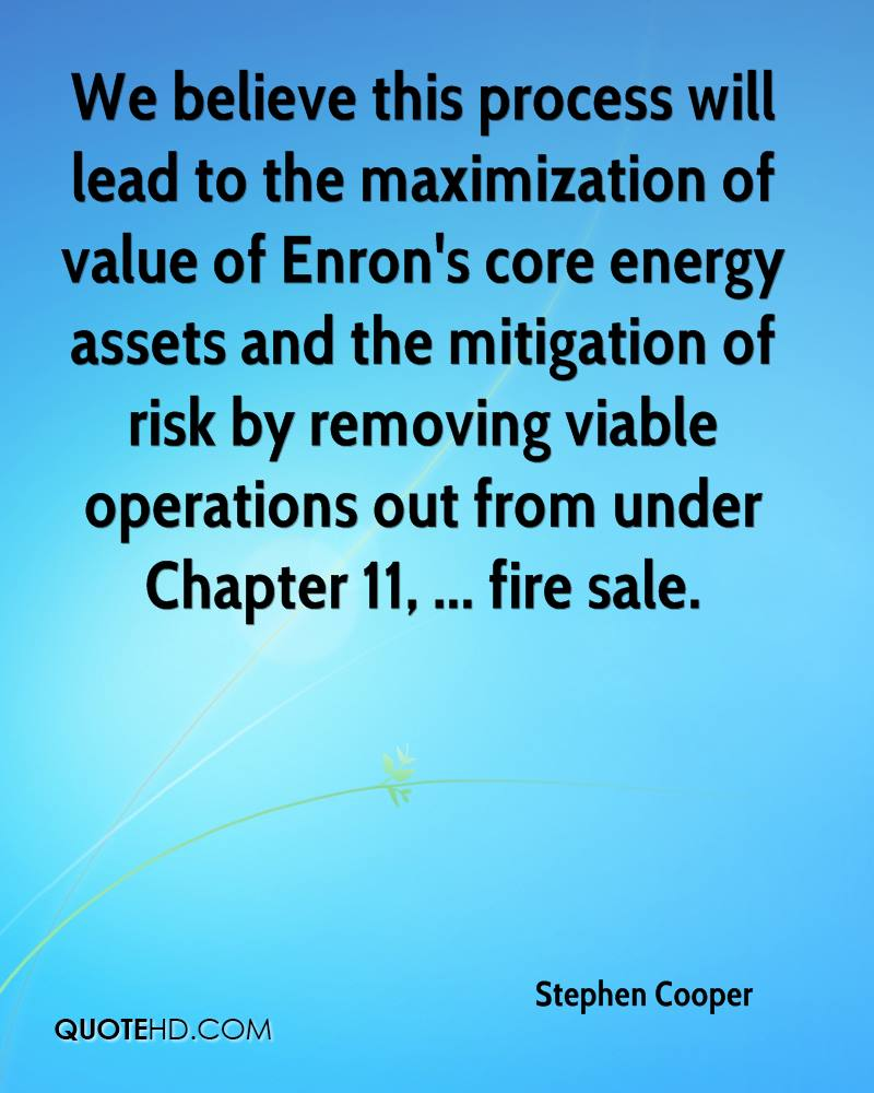 We believe this process will lead to the maximization of value of Enron's core energy assets and the mitigation of risk by removing viable operations out from under Chapter 11, ... fire sale.