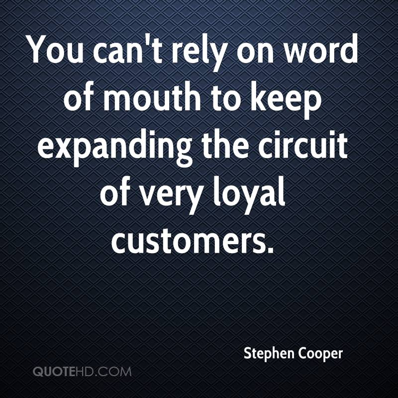 You can't rely on word of mouth to keep expanding the circuit of very loyal customers.