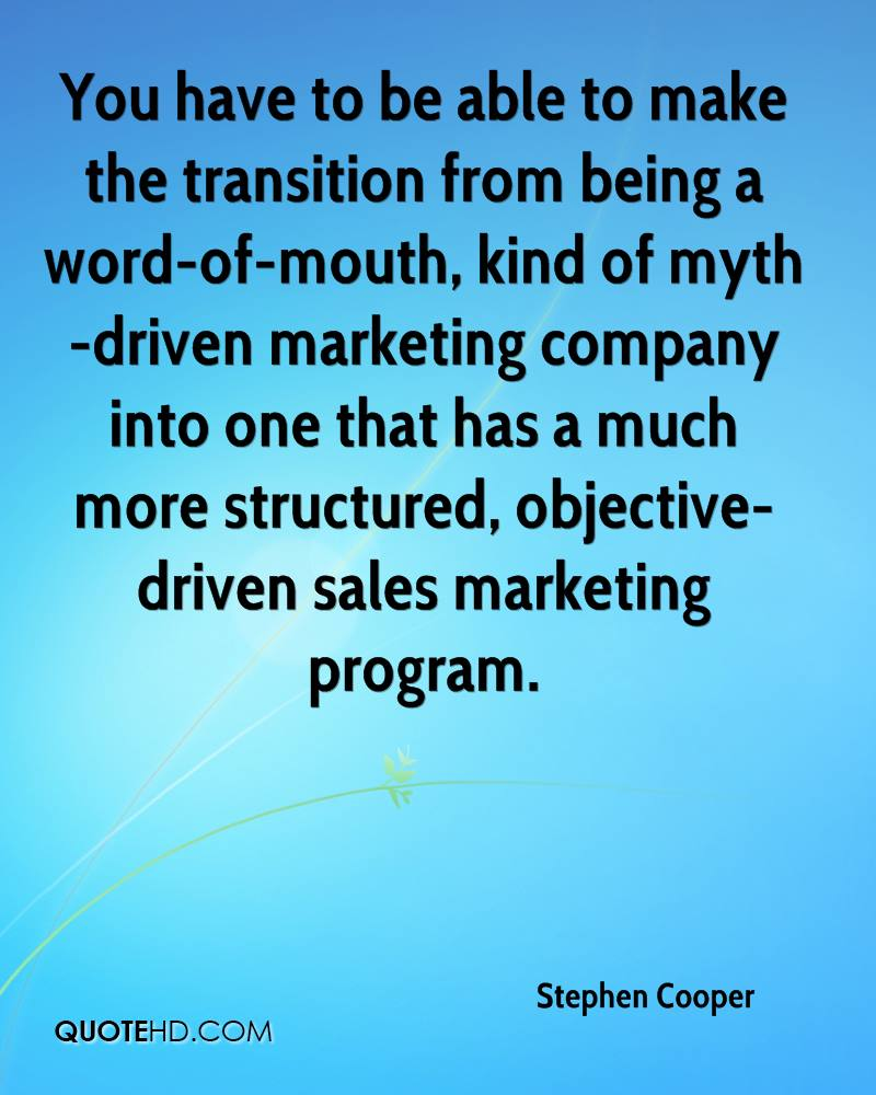 You have to be able to make the transition from being a word-of-mouth, kind of myth-driven marketing company into one that has a much more structured, objective-driven sales marketing program.