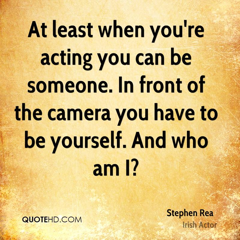 At least when you're acting you can be someone. In front of the camera you have to be yourself. And who am I?