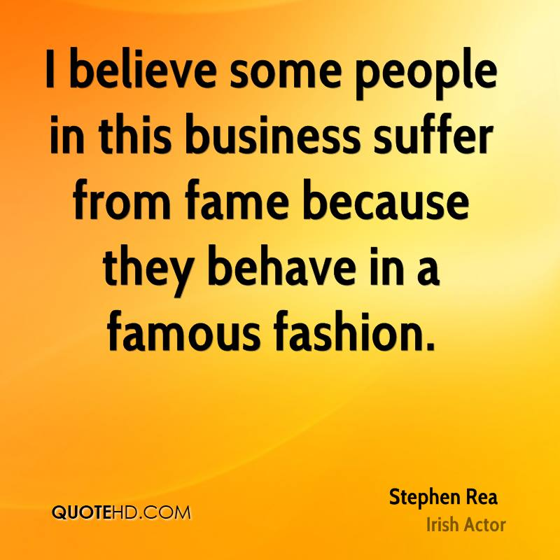 I believe some people in this business suffer from fame because they behave in a famous fashion.