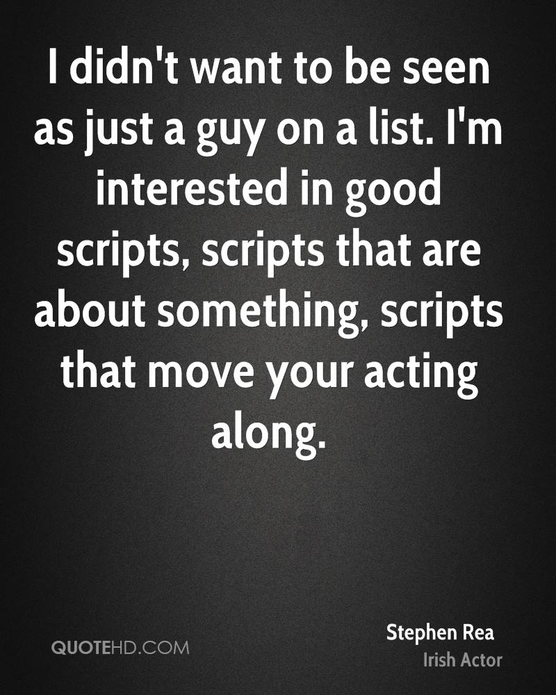 I didn't want to be seen as just a guy on a list. I'm interested in good scripts, scripts that are about something, scripts that move your acting along.