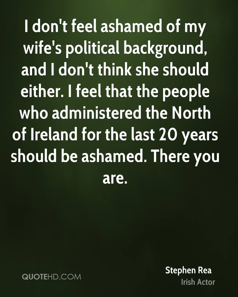 I don't feel ashamed of my wife's political background, and I don't think she should either. I feel that the people who administered the North of Ireland for the last 20 years should be ashamed. There you are.