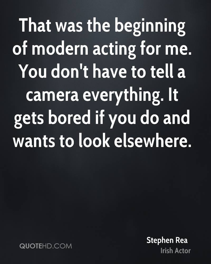 That was the beginning of modern acting for me. You don't have to tell a camera everything. It gets bored if you do and wants to look elsewhere.