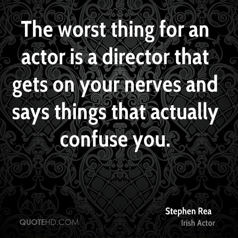 The worst thing for an actor is a director that gets on your nerves and says things that actually confuse you.