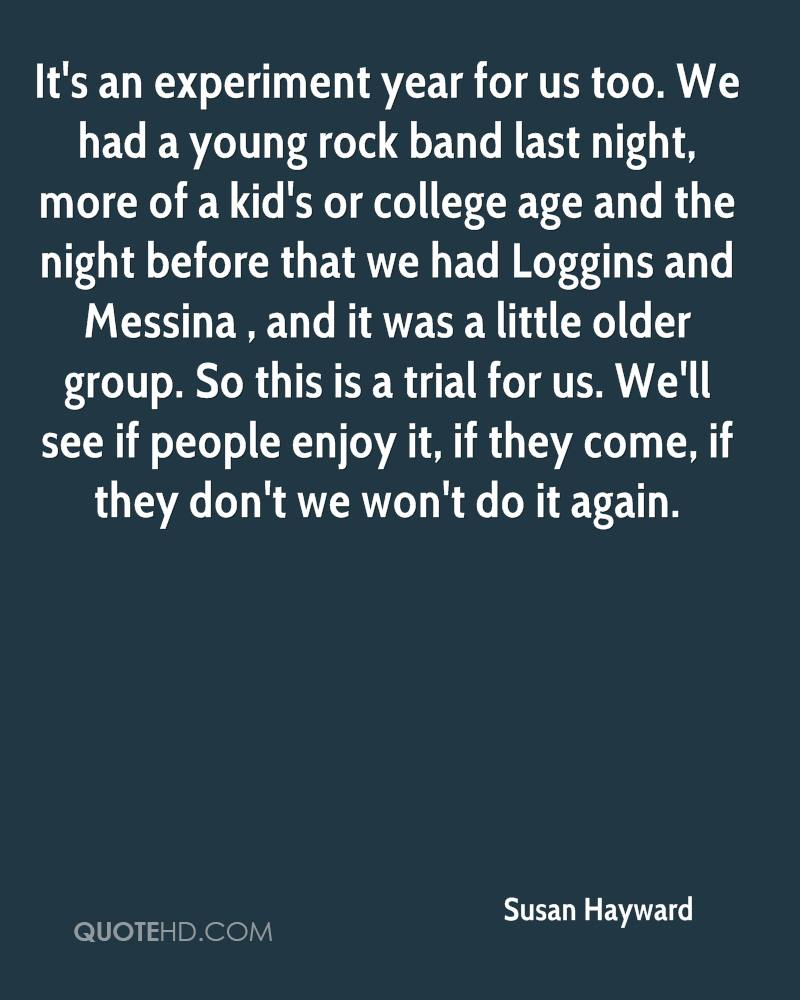 It's an experiment year for us too. We had a young rock band last night, more of a kid's or college age and the night before that we had Loggins and Messina , and it was a little older group. So this is a trial for us. We'll see if people enjoy it, if they come, if they don't we won't do it again.