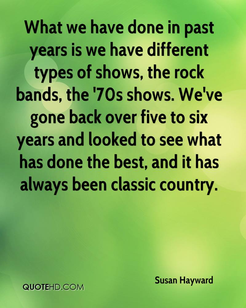 What we have done in past years is we have different types of shows, the rock bands, the '70s shows. We've gone back over five to six years and looked to see what has done the best, and it has always been classic country.
