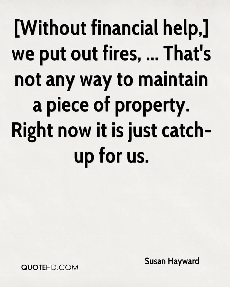 [Without financial help,] we put out fires, ... That's not any way to maintain a piece of property. Right now it is just catch-up for us.