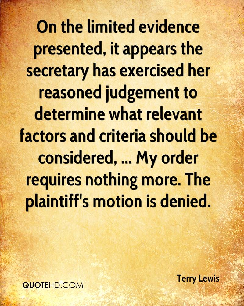 On the limited evidence presented, it appears the secretary has exercised her reasoned judgement to determine what relevant factors and criteria should be considered, ... My order requires nothing more. The plaintiff's motion is denied.