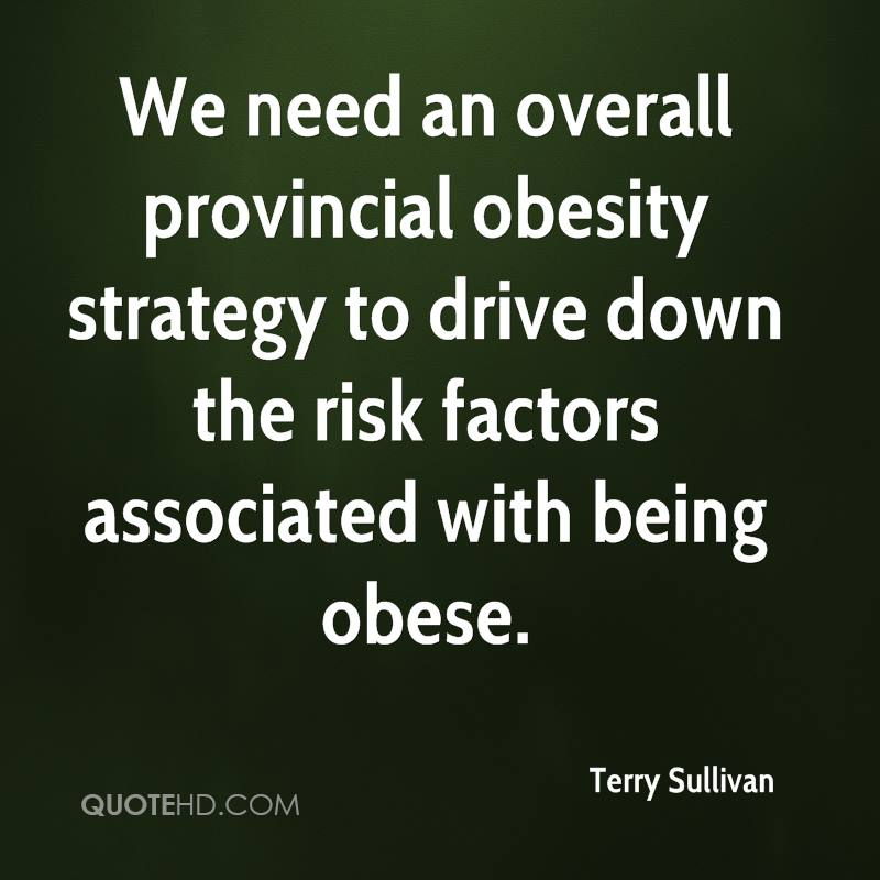 We need an overall provincial obesity strategy to drive down the risk factors associated with being obese.