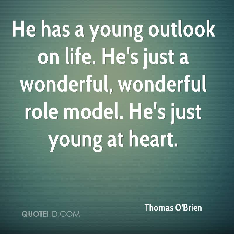 He has a young outlook on life. He's just a wonderful, wonderful role model. He's just young at heart.