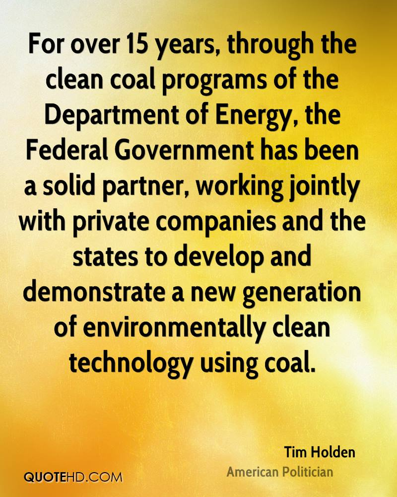 For over 15 years, through the clean coal programs of the Department of Energy, the Federal Government has been a solid partner, working jointly with private companies and the states to develop and demonstrate a new generation of environmentally clean technology using coal.