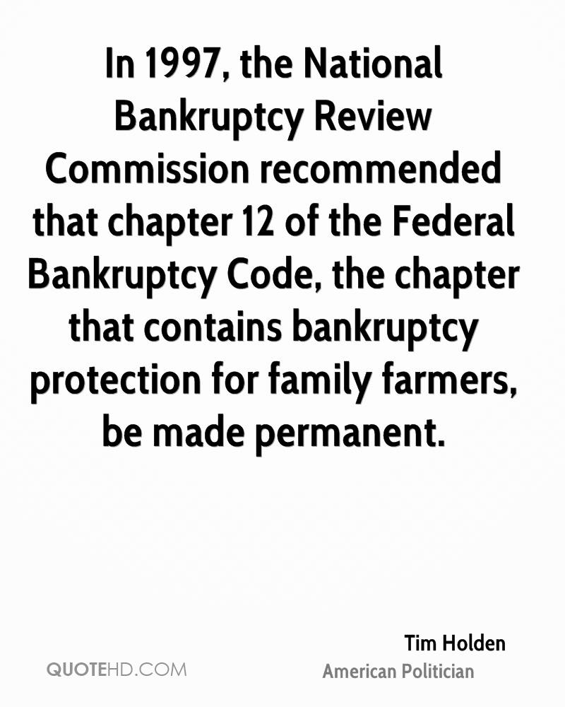 In 1997, the National Bankruptcy Review Commission recommended that chapter 12 of the Federal Bankruptcy Code, the chapter that contains bankruptcy protection for family farmers, be made permanent.