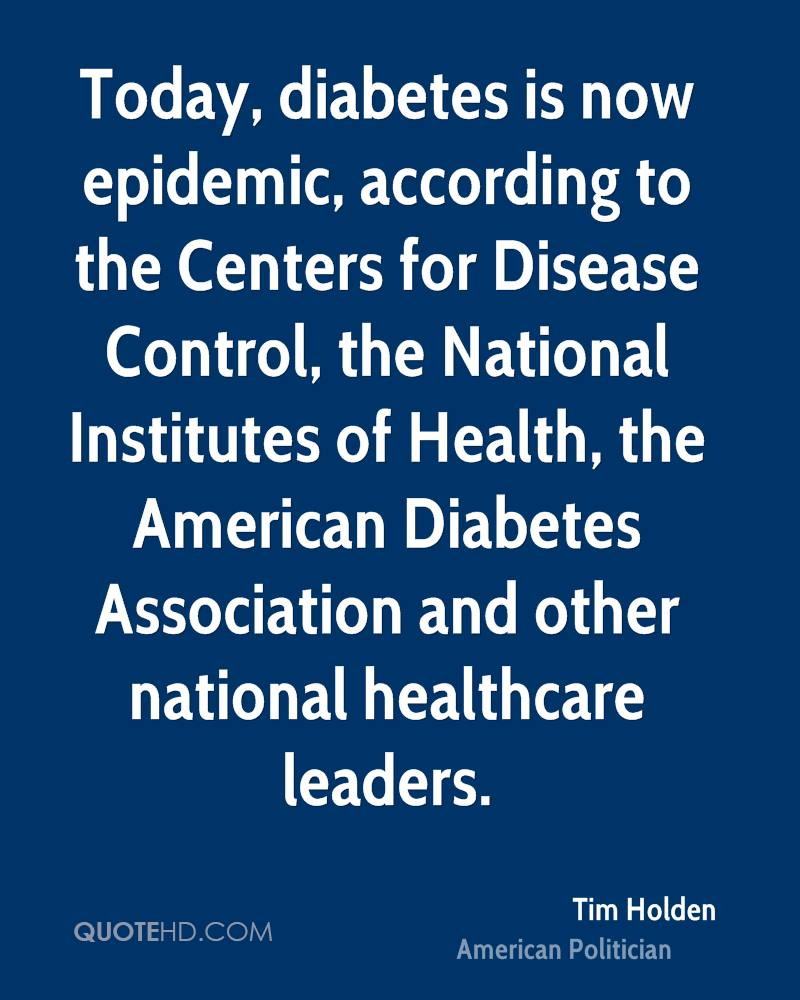 Today, diabetes is now epidemic, according to the Centers for Disease Control, the National Institutes of Health, the American Diabetes Association and other national healthcare leaders.