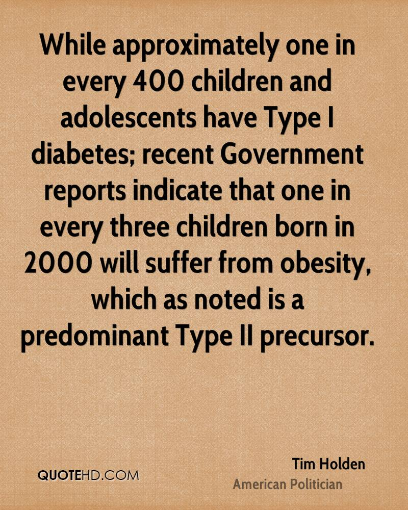 While approximately one in every 400 children and adolescents have Type I diabetes; recent Government reports indicate that one in every three children born in 2000 will suffer from obesity, which as noted is a predominant Type II precursor.