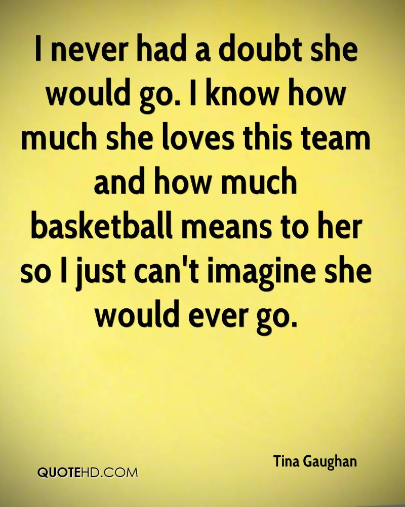 I never had a doubt she would go. I know how much she loves this team and how much basketball means to her so I just can't imagine she would ever go.
