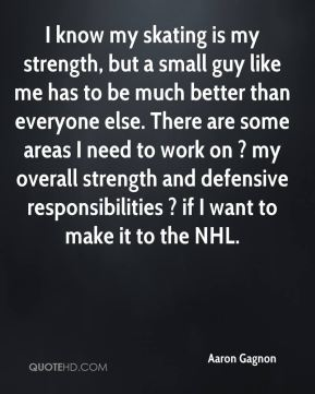 I know my skating is my strength, but a small guy like me has to be much better than everyone else. There are some areas I need to work on ? my overall strength and defensive responsibilities ? if I want to make it to the NHL.