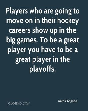 Players who are going to move on in their hockey careers show up in the big games. To be a great player you have to be a great player in the playoffs.