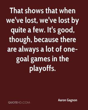 That shows that when we've lost, we've lost by quite a few. It's good, though, because there are always a lot of one-goal games in the playoffs.