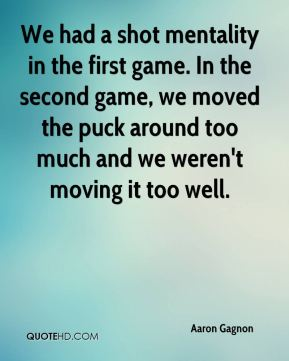 We had a shot mentality in the first game. In the second game, we moved the puck around too much and we weren't moving it too well.