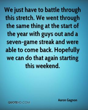 We just have to battle through this stretch. We went through the same thing at the start of the year with guys out and a seven-game streak and were able to come back. Hopefully we can do that again starting this weekend.