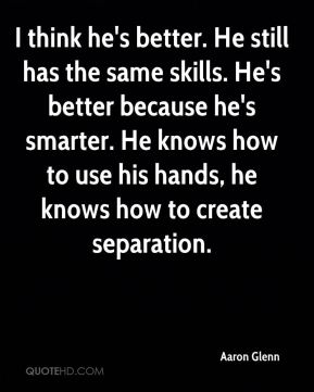 I think he's better. He still has the same skills. He's better because he's smarter. He knows how to use his hands, he knows how to create separation.