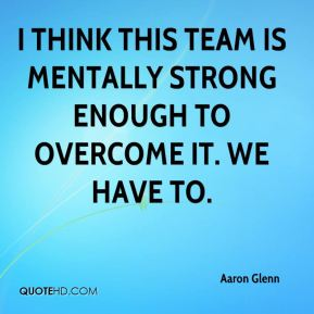 I think this team is mentally strong enough to overcome it. We have to.