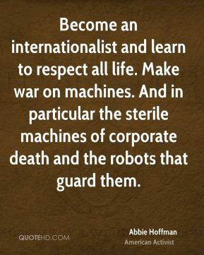 Become an internationalist and learn to respect all life. Make war on machines. And in particular the sterile machines of corporate death and the robots that guard them.
