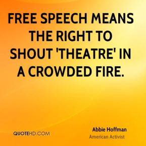 Free speech means the right to shout 'theatre' in a crowded fire.
