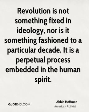 Revolution is not something fixed in ideology, nor is it something fashioned to a particular decade. It is a perpetual process embedded in the human spirit.