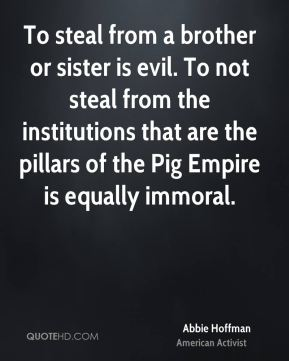 Abbie Hoffman - To steal from a brother or sister is evil. To not steal from the institutions that are the pillars of the Pig Empire is equally immoral.