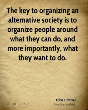 The key to organizing an alternative society is to organize people around what they can do, and more importantly, what they want to do.