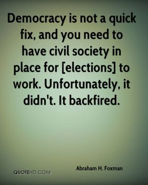 Democracy is not a quick fix, and you need to have civil society in place for [elections] to work. Unfortunately, it didn't. It backfired.