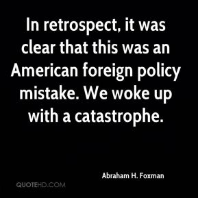 Abraham H. Foxman - In retrospect, it was clear that this was an American foreign policy mistake. We woke up with a catastrophe.