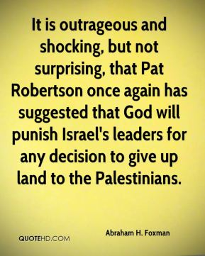 Abraham H. Foxman - It is outrageous and shocking, but not surprising, that Pat Robertson once again has suggested that God will punish Israel's leaders for any decision to give up land to the Palestinians.
